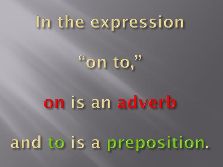 In the expression on to on is an adverb and to is a preposition