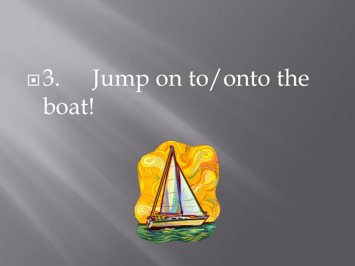 3.Jump on to/onto the boat!