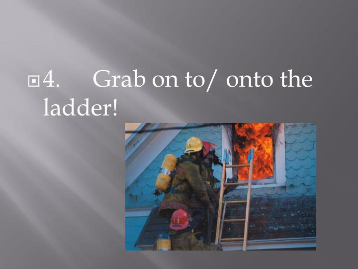 4.Grab on to/ onto the ladder!