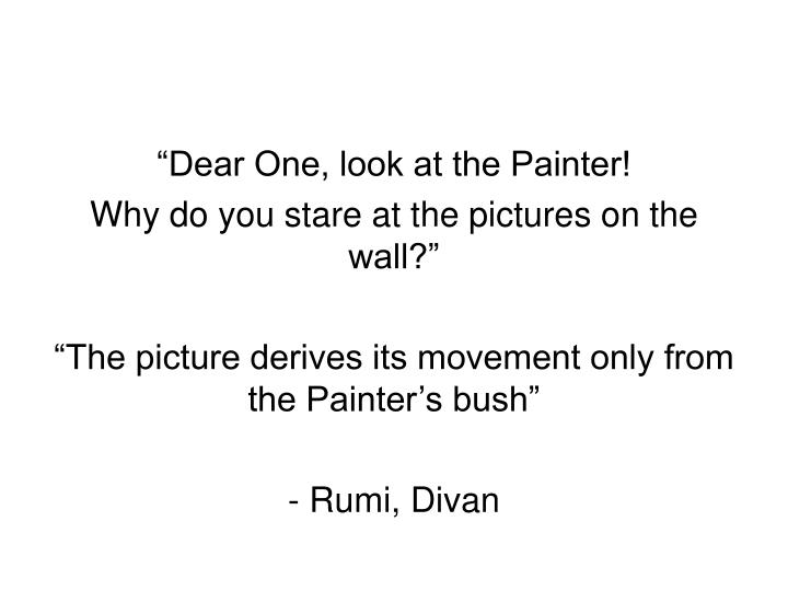 """Dear One, look at the Painter!"