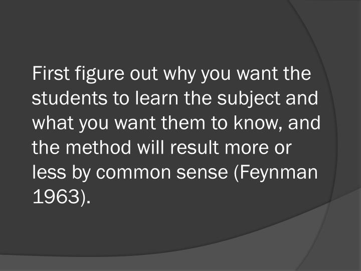 First figure out why you want the students to learn the subject and what you want them to know, and the method will result more or less by common sense (Feynman 1963).