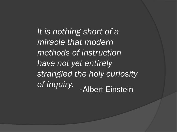 It is nothing short of a miracle that modern methods of instruction have not yet entirely strangled the holy curiosity of inquiry.