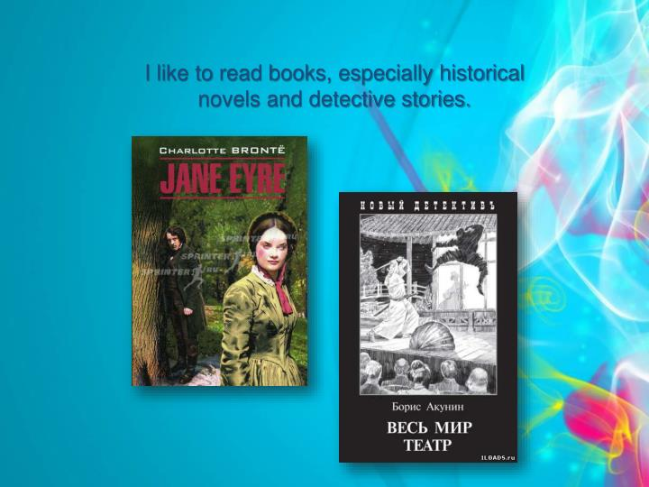 I like to read books, especially historical novels and detective stories.