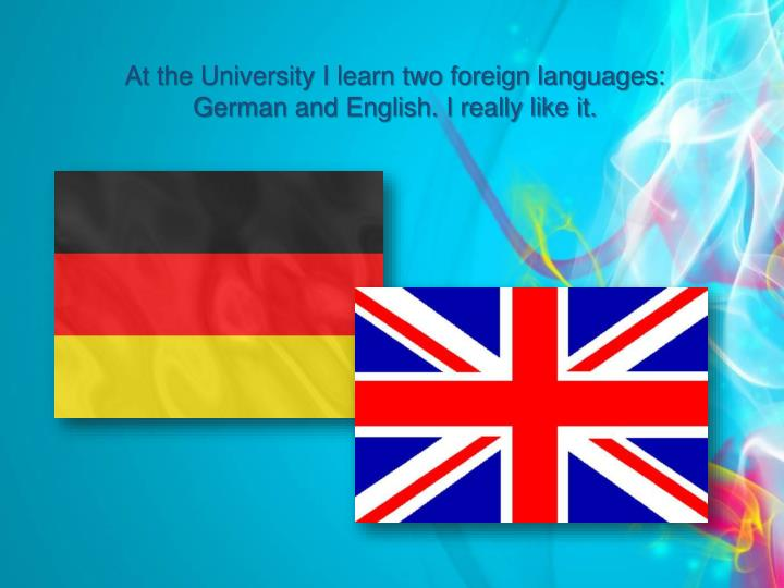 At the University I learn two foreign languages: German and English. I really like it.