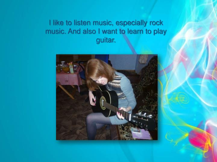 I like to listen music, especially rock music. And also I want to learn to play guitar.