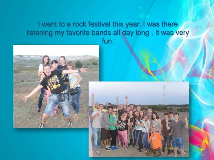 I went to a rock festival this year. I was there listening my favorite bands