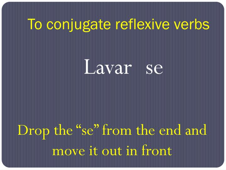 To conjugate reflexive verbs