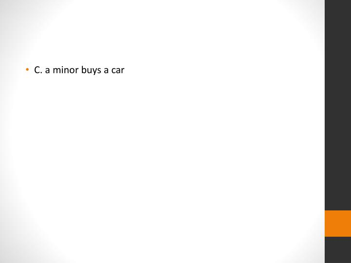 C. a minor buys a car