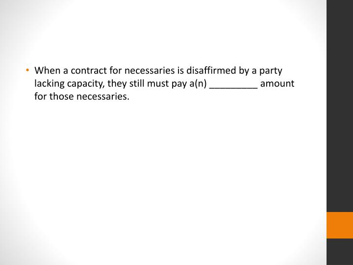 When a contract for necessaries is disaffirmed by a party lacking capacity, they still must pay a(n) _________ amount for those necessaries.
