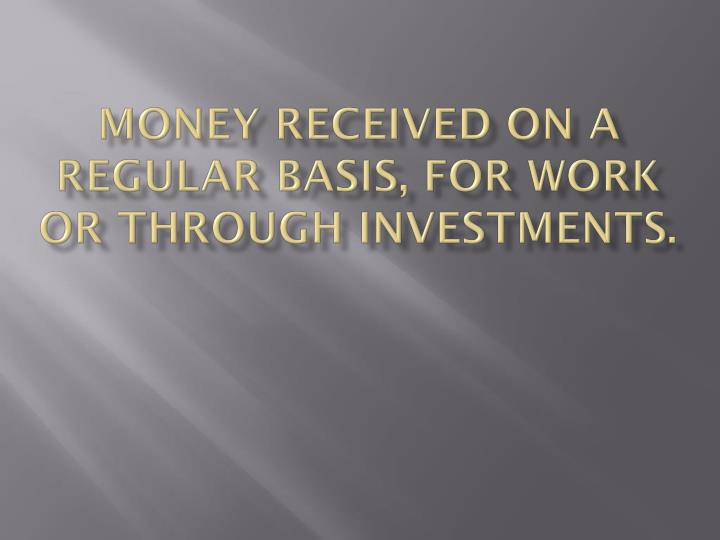 Money received on a regular basis, for work or through investments.