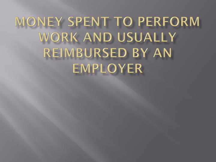 Money spent to perform work and usually reimbursed by an employer