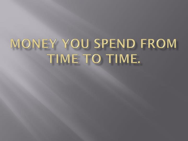 Money you spend from time to time.