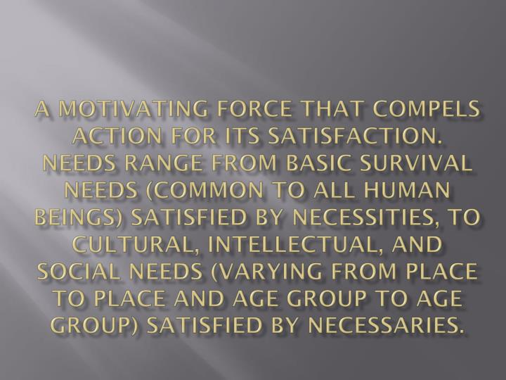 A motivating force that compels action for its satisfaction. Needs range from basic survival needs (common to all human beings) satisfied by necessities, to cultural, intellectual, and social needs (varying from place to place and age group to age group) satisfied by necessaries.