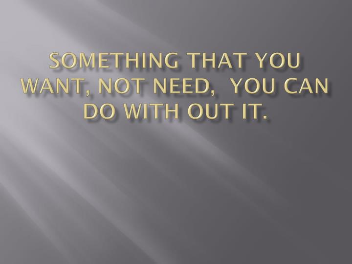 Something that you want, not need,  you can do with out it.
