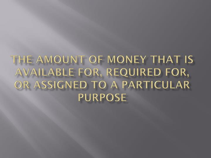 the amount of money that is available for, required for, or assigned to a particular purpose