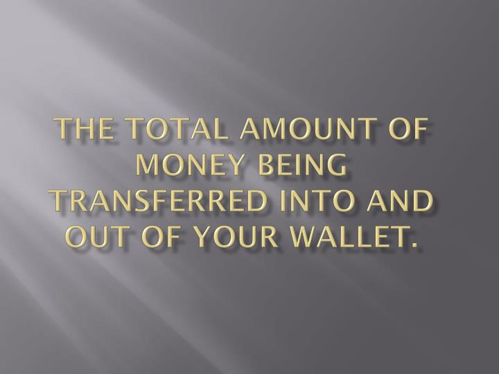 The total amount of money being transferred into and out of your wallet.