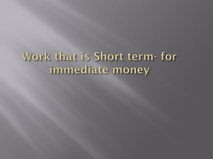 Work that is Short term- for immediate money