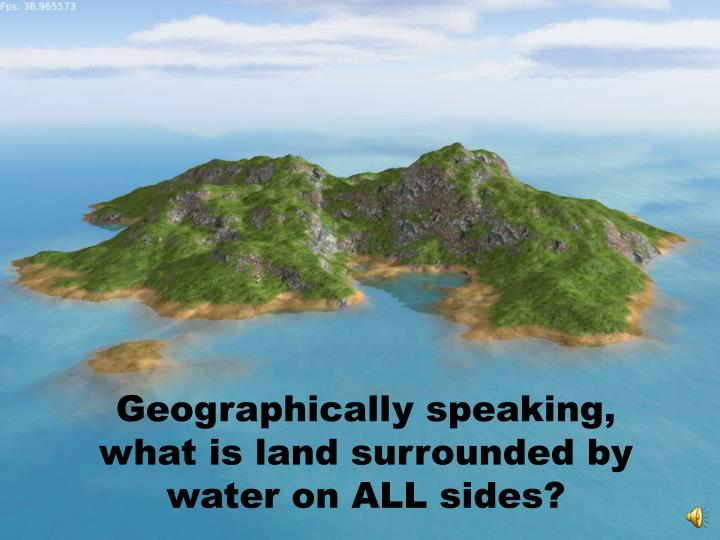 Geographically speaking, what is land surrounded by water on ALL sides?