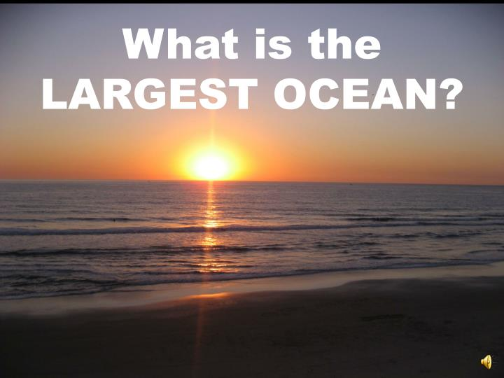 What is the LARGEST OCEAN?