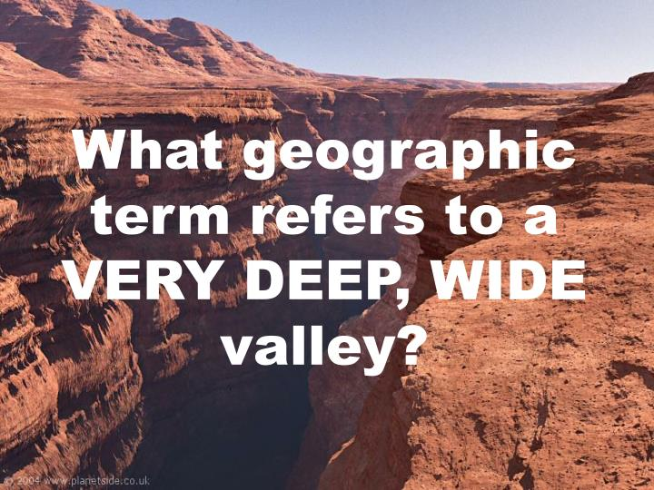 What geographic term refers to a VERY DEEP, WIDE valley?