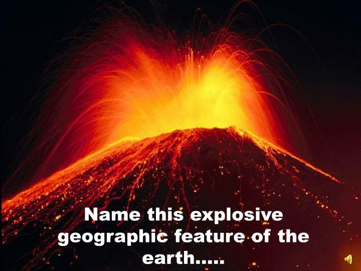 Name this explosive geographic feature of the earth…..