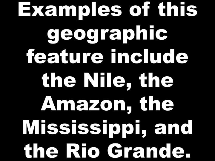 Examples of this geographic feature include the Nile, the Amazon, the Mississippi, and the Rio Grande.