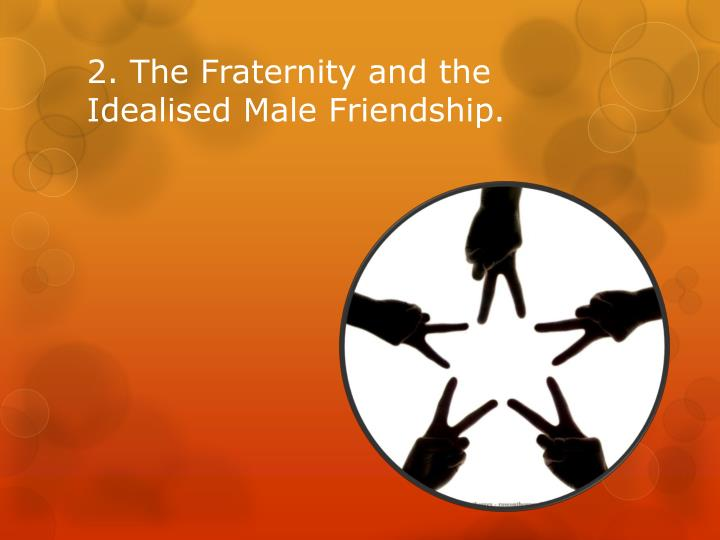 2. The Fraternity and the Idealised Male Friendship.