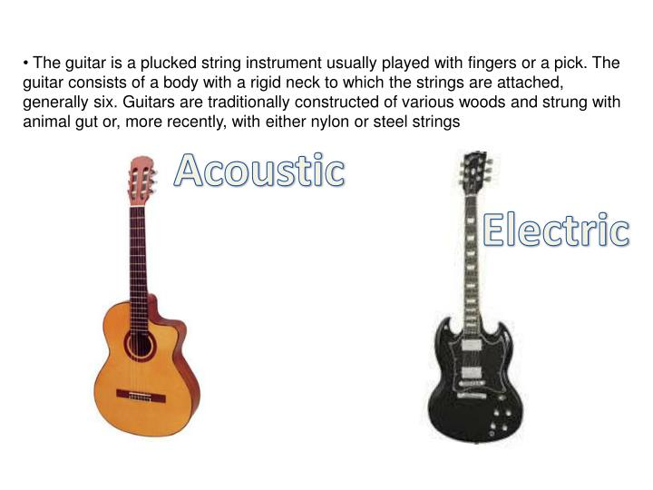 The guitar is a plucked string instrument usually played with fingers or a pick. The guitar consist...