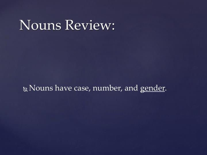 Nouns have case, number,