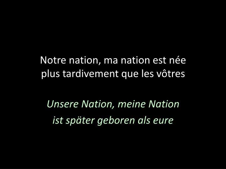 Notre nation ma nation est n e plus tardivement que les v tres