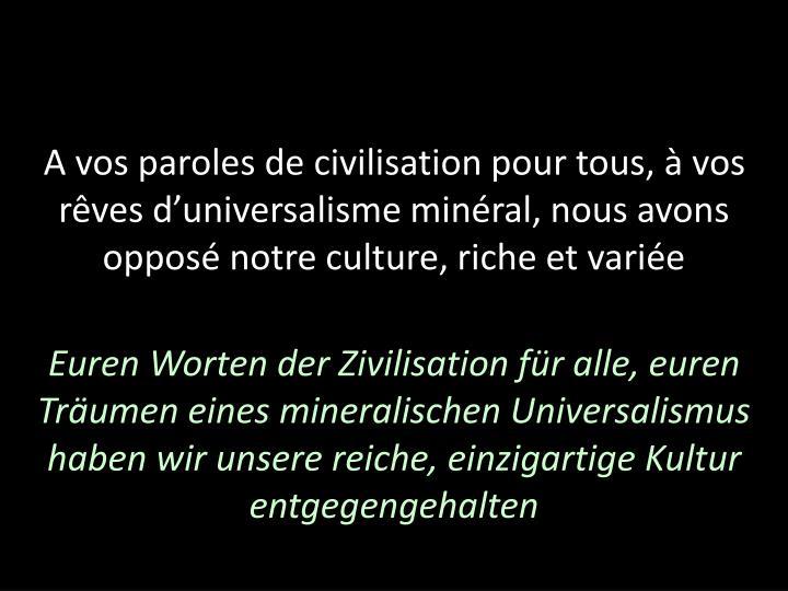A vos paroles de civilisation pour tous, à vos rêves d'universalisme minéral, nous avons opposé notre culture, riche et