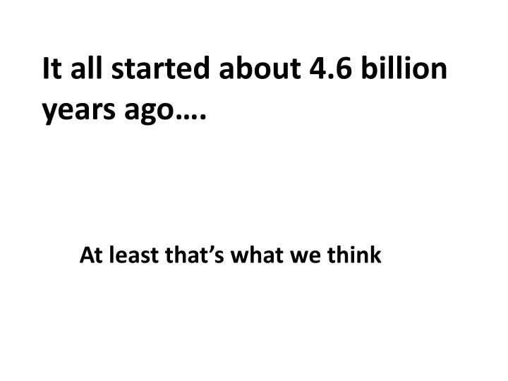 It all started about 4.6 billion years ago….