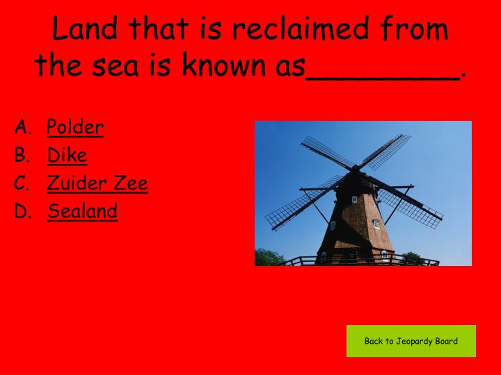 Land that is reclaimed from the sea is known as________.