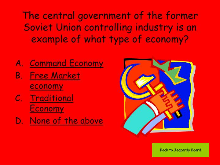 The central government of the former Soviet Union controlling industry is an example of what type of economy?