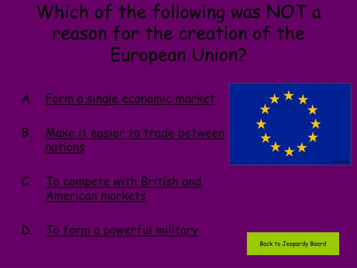 Which of the following was NOT a reason for the creation of the European Union?
