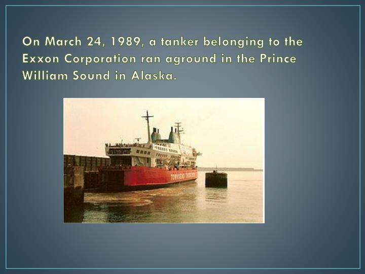 On March 24, 1989, a tanker belonging to the Exxon Corporation ran aground in the Prince William Sound in Alaska