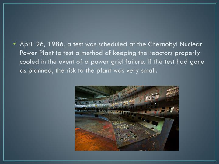 April 26, 1986, a test was scheduled at the Chernobyl Nuclear Power Plant to test a method of keeping the reactors properly cooled in the event of a power grid failure. If the test had gone as planned, the risk to the plant was very small.