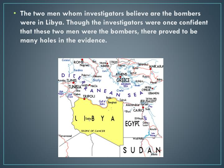 The two men whom investigators believe are the bombers were in Libya. Though the investigators were once confident that these two men were the bombers, there proved to be many holes in the evidence.