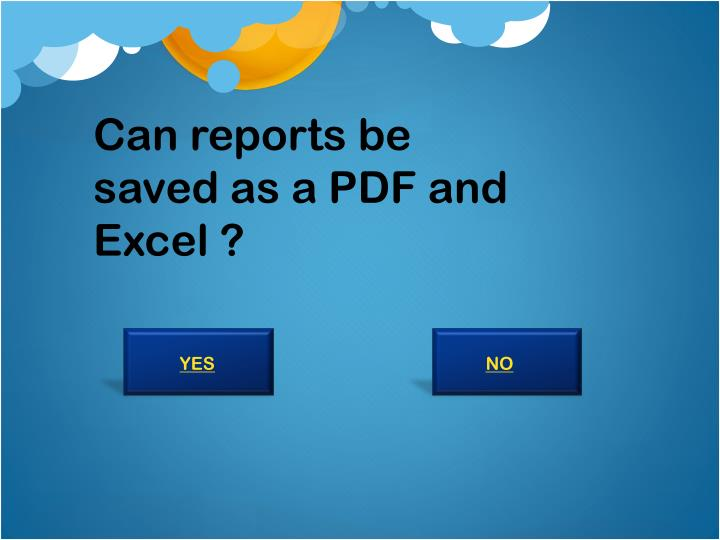 Can reports be saved as a PDF and Excel ?