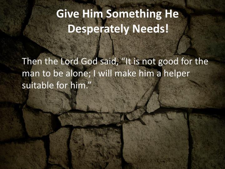Give him something he desperately needs