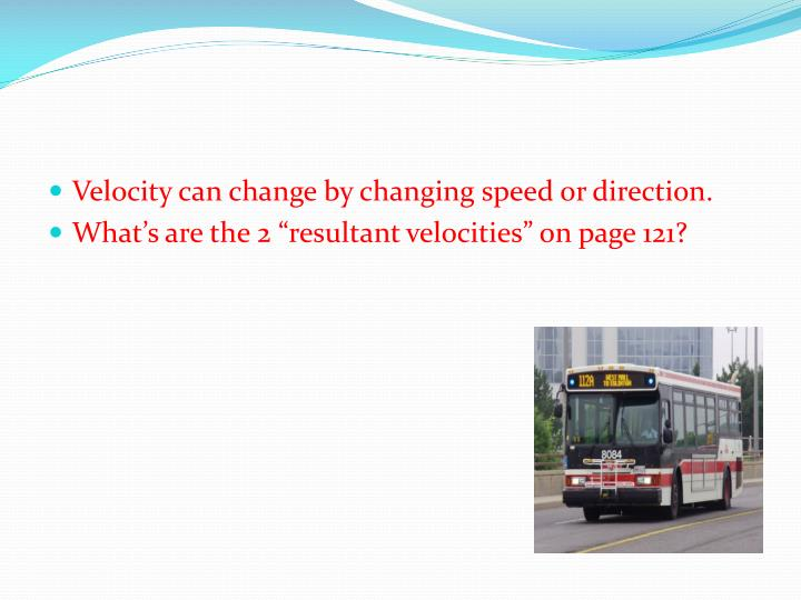 Velocity can change by changing speed or direction.