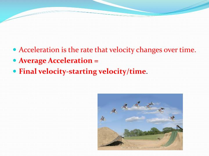 Acceleration is the rate that velocity changes over time.