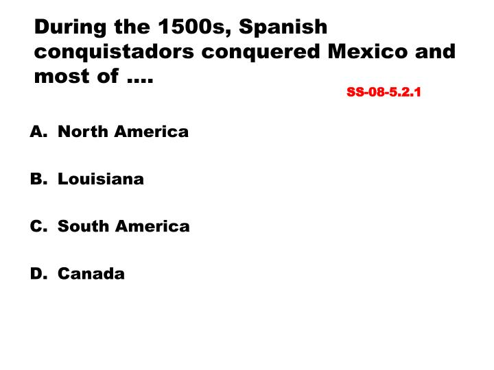 During the 1500s, Spanish conquistadors conquered Mexico and most of ….