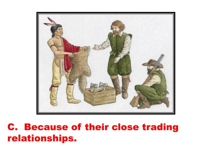 C.  Because of their close trading relationships.
