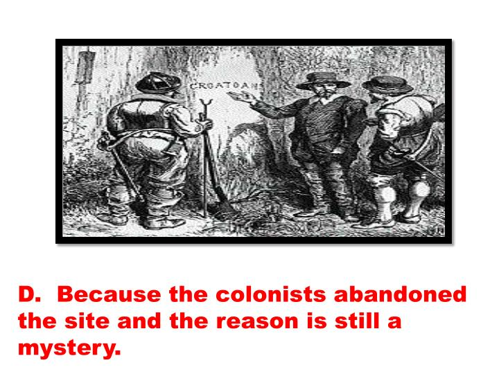 D.  Because the colonists abandoned the site and the reason is still a mystery.