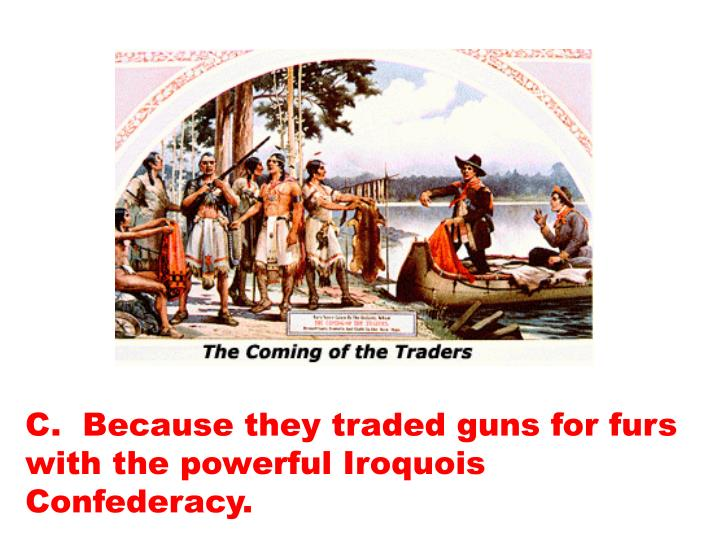C.  Because they traded guns for furs with the powerful Iroquois Confederacy.