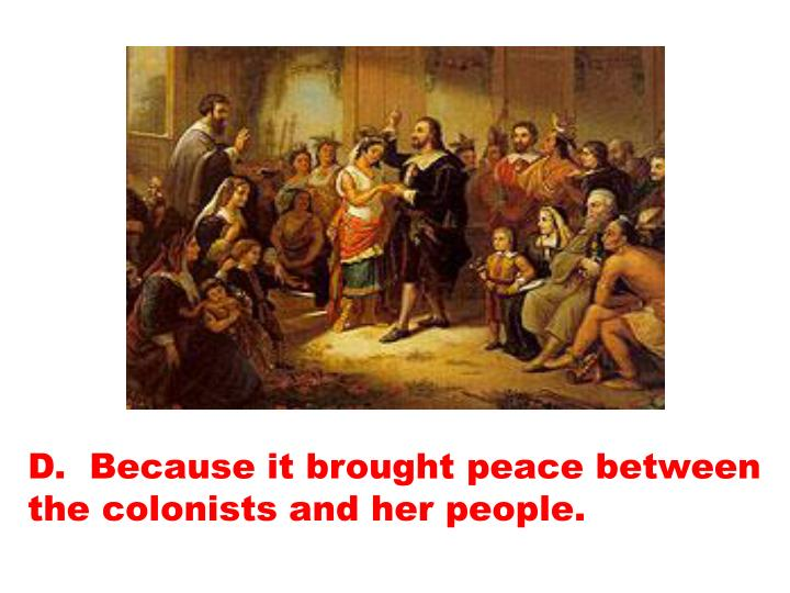 D.  Because it brought peace between the colonists and her people.