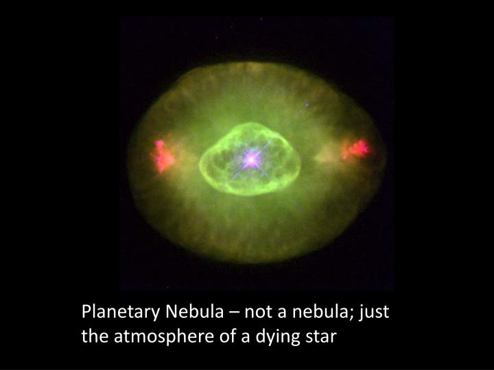 Planetary Nebula – not a nebula; just the atmosphere of a dying star