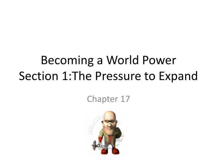 becoming a world power section 1 the pressure to expand n.