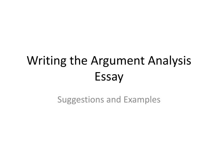 argument analysis essays If you're writing a rhetorical analysis, for example, you might analyze how the author uses logical appeals to support her argument and decide whether you think the argument is effective if you're analyzing a creative work, consider things like imagery, visuals in a film, etc.